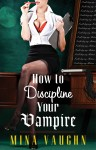 BOOK SPOTLIGHT: HOW TO DISCIPLINE YOUR VAMPIRE by MINA VAUGHN