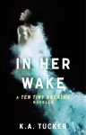 IN HER WAKE by K.A. TUCKER: (TEN TINY BREATHS Prequel)