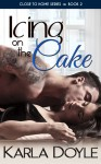 COVER REVEAL and EXCERPT: ICING ON THE CAKE (CLOSE TO HOME #2) by KARLA DOYLE
