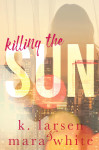 Cover Reveal + Excerpt: Killing the Sun by K. Larsen & Mara White