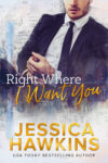 RIGHT WHERE I WANT YOU by JESSICA HAWKINS…Release Blitz + Excerpt
